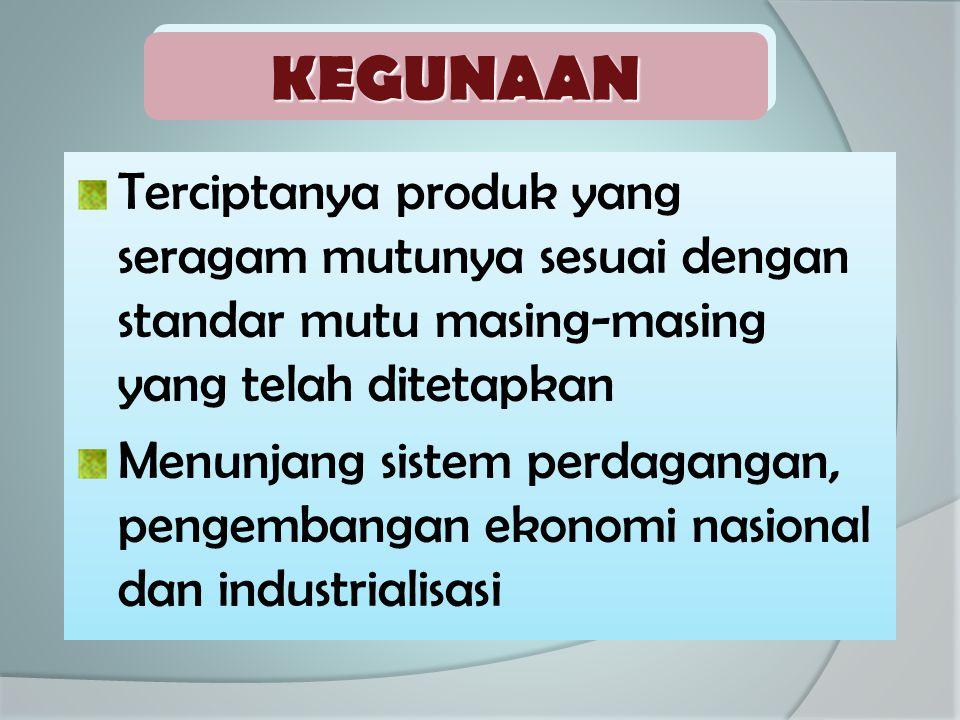 Terciptanya produk yang seragam mutunya sesuai dengan standar mutu masing-masing yang telah ditetapkan Menunjang sistem perdagangan, pengembangan ekon