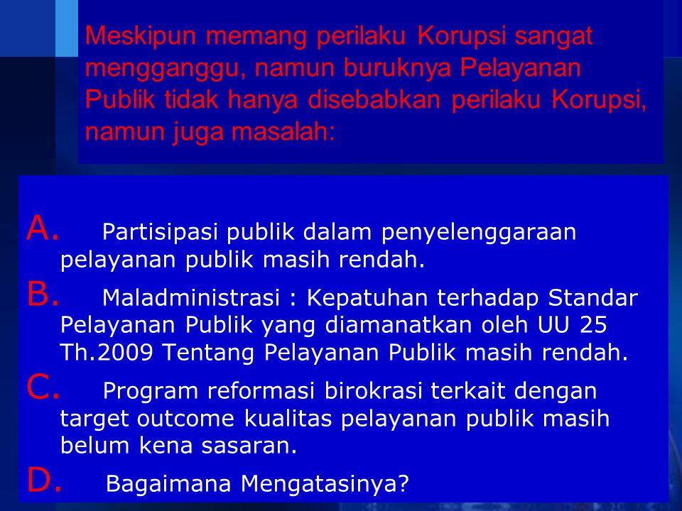 Meskipun memang perilaku Korupsi sangat mengganggu, namun buruknya Pelayanan Publik tidak hanya disebabkan perilaku Korupsi, namun juga masalah: A. Pa
