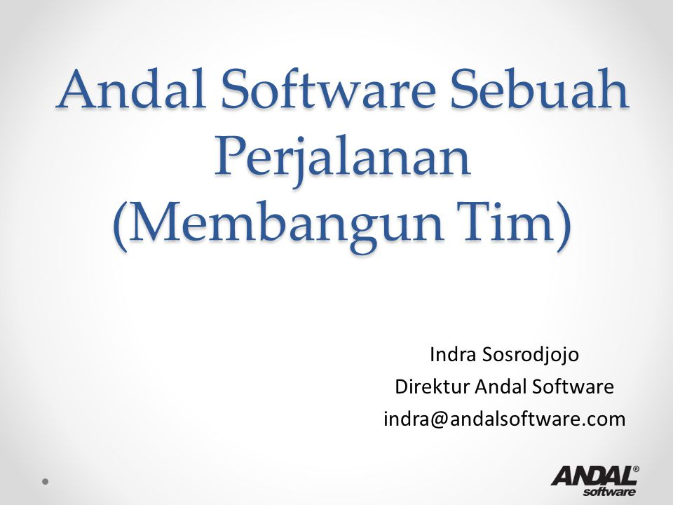 Andal Software Sebuah Perjalanan (Membangun Tim) Indra Sosrodjojo Direktur Andal Software indra@andalsoftware.com