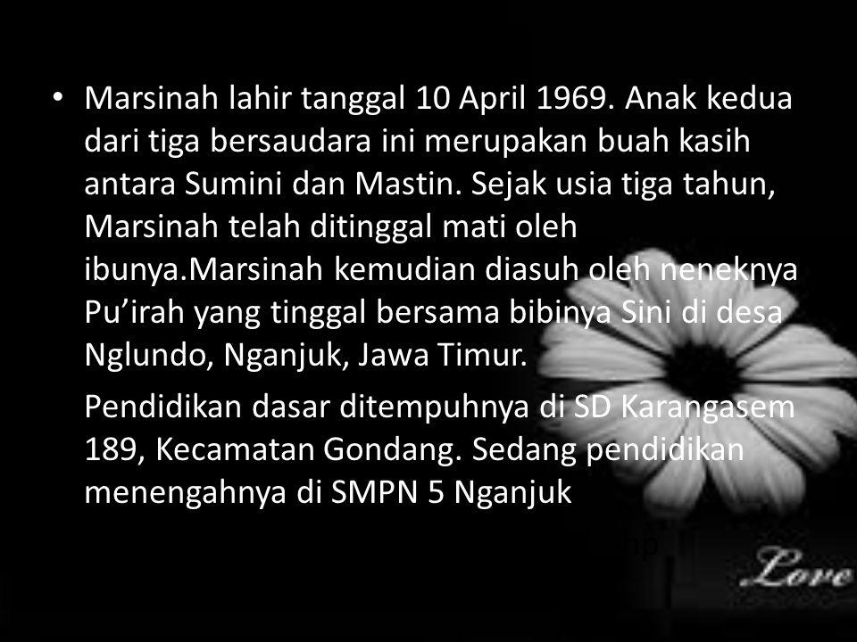 Marsinah lahir tanggal 10 April 1969. Anak kedua dari tiga bersaudara ini merupakan buah kasih antara Sumini dan Mastin. Sejak usia tiga tahun, Marsin