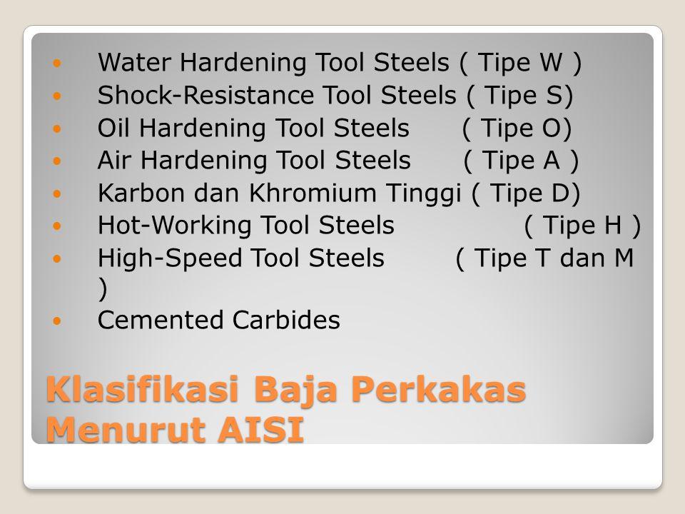 Klasifikasi Baja Perkakas Menurut AISI Water Hardening Tool Steels ( Tipe W ) Shock-Resistance Tool Steels ( Tipe S) Oil Hardening Tool Steels ( Tipe
