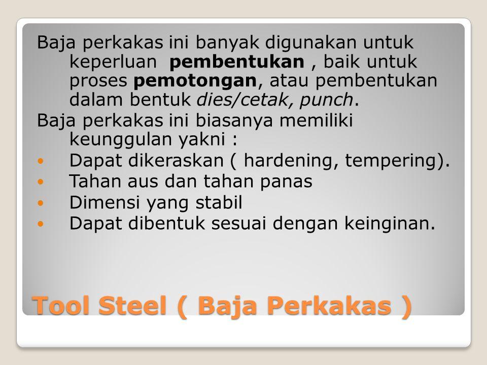 Tool Steel ( Baja Perkakas ) Baja perkakas ini banyak digunakan untuk keperluan pembentukan, baik untuk proses pemotongan, atau pembentukan dalam bent