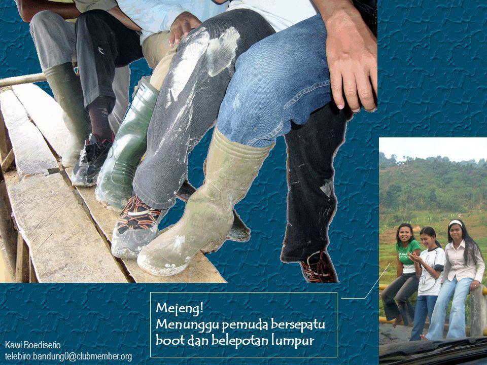 Kawi Boedisetio telebiro.bandung0@clubmember.org Mejeng! Menunggu pemuda bersepatu boot dan belepotan lumpur