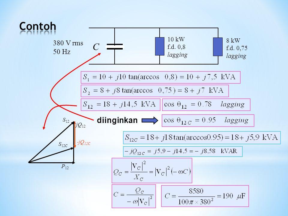 S 12 jQ 12 P 12 -jQ 12C S 12C 10 kW f.d. 0,8 lagging 8 kW f.d. 0,75 lagging 380 V rms 50 Hz C diinginkan