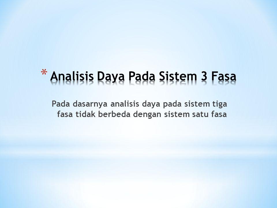 Pada dasarnya analisis daya pada sistem tiga fasa tidak berbeda dengan sistem satu fasa