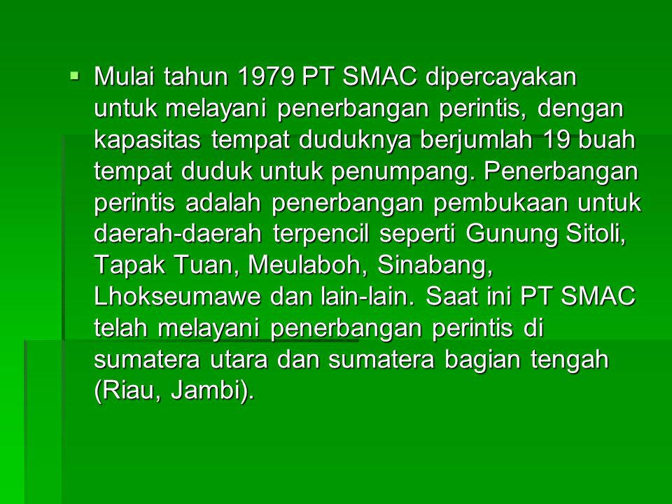 B.GAMBARAN UMUM PERUSAHAAN  Perusahaan PT Sabang Merauke Raya Air Charter (SMAC) didirikan pada tahun 1969 dan pendirinya adalah Alm MR. Sofyan Buran