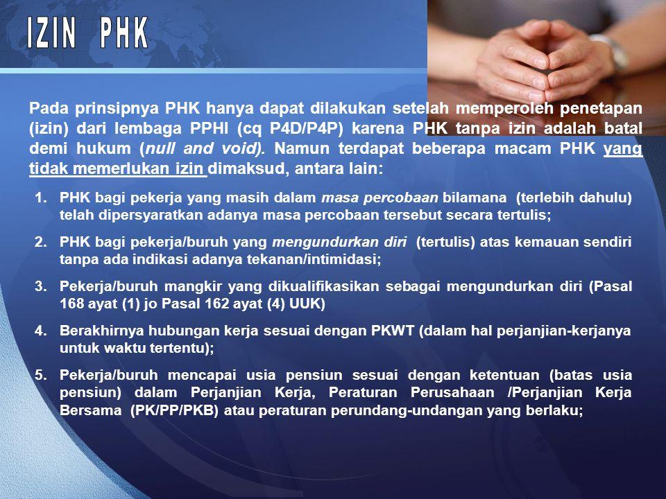 Pada prinsipnya PHK hanya dapat dilakukan setelah memperoleh penetapan (izin) dari lembaga PPHI (cq P4D/P4P) karena PHK tanpa izin adalah batal demi hukum (null and void).
