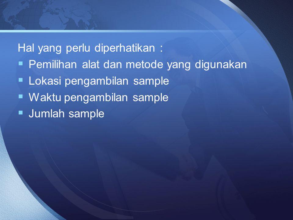 Hal yang perlu diperhatikan :  Pemilihan alat dan metode yang digunakan  Lokasi pengambilan sample  Waktu pengambilan sample  Jumlah sample