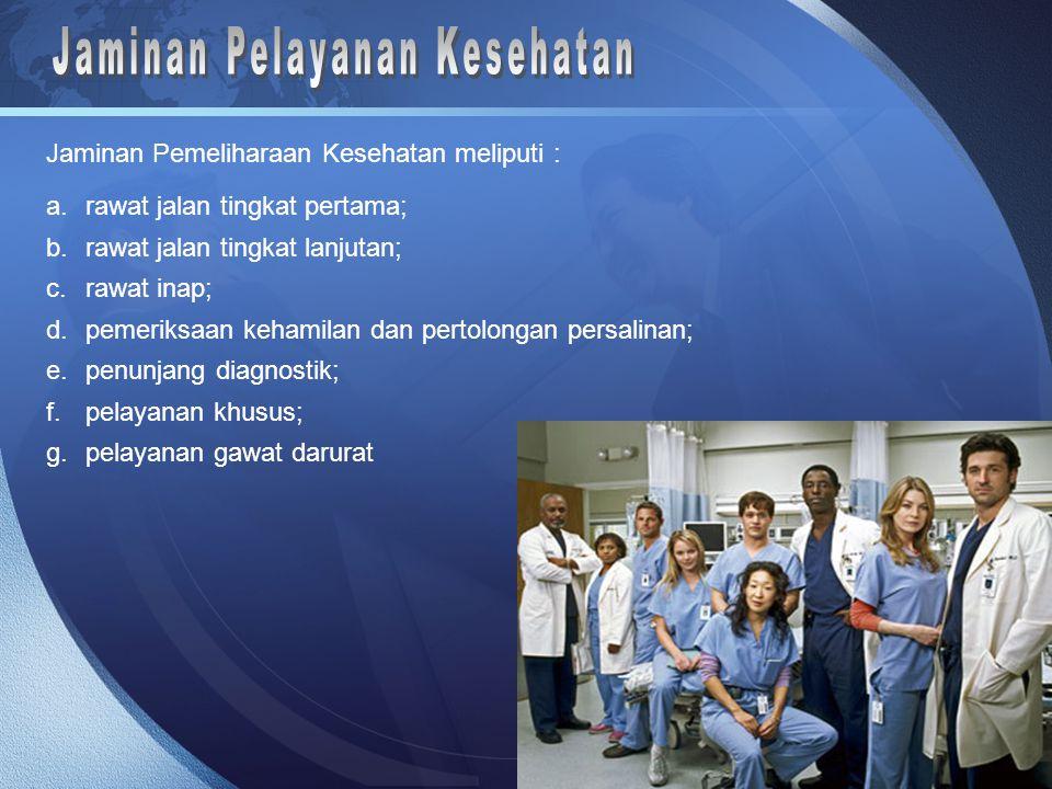Jaminan Pemeliharaan Kesehatan meliputi : a.rawat jalan tingkat pertama; b.rawat jalan tingkat lanjutan; c.rawat inap; d.pemeriksaan kehamilan dan pertolongan persalinan; e.penunjang diagnostik; f.pelayanan khusus; g.pelayanan gawat darurat