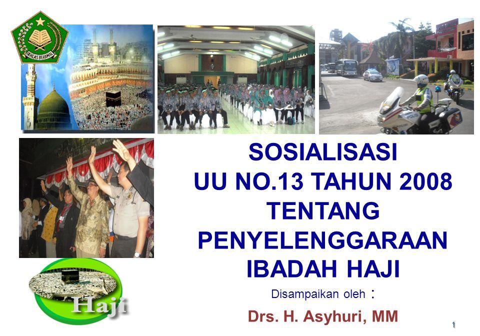 1 SOSIALISASI UU NO.13 TAHUN 2008 TENTANG PENYELENGGARAAN IBADAH HAJI Disampaikan oleh : Drs. H. Asyhuri, MM