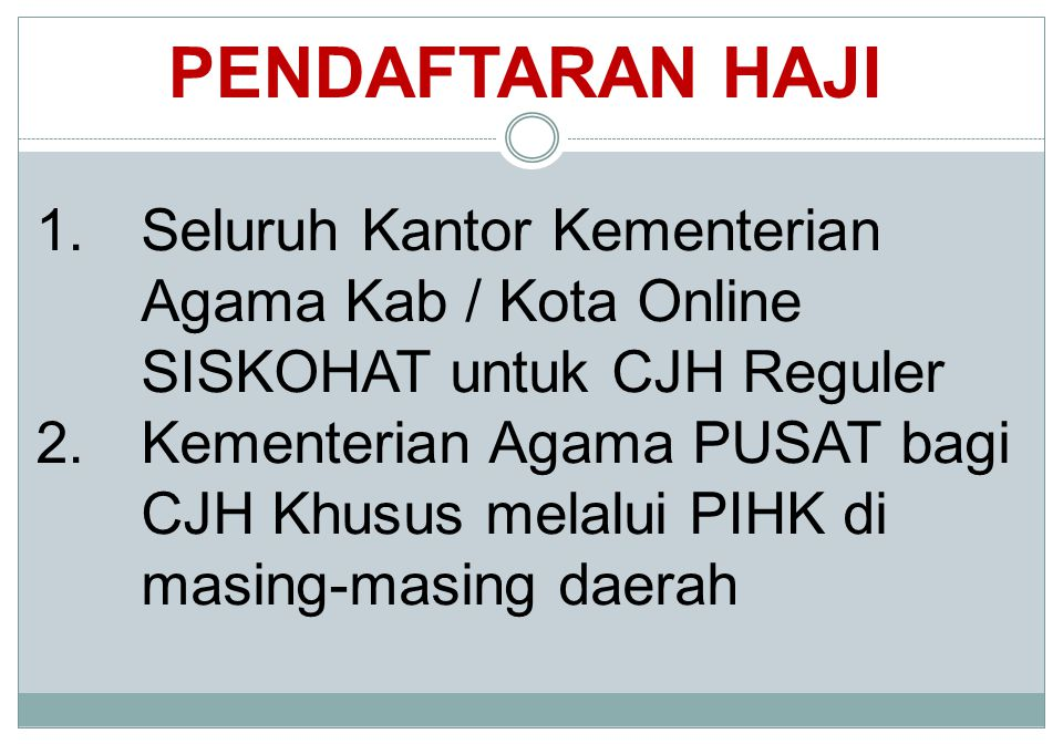 PENDAFTARAN HAJI 1.Seluruh Kantor Kementerian Agama Kab / Kota Online SISKOHAT untuk CJH Reguler 2.Kementerian Agama PUSAT bagi CJH Khusus melalui PIH