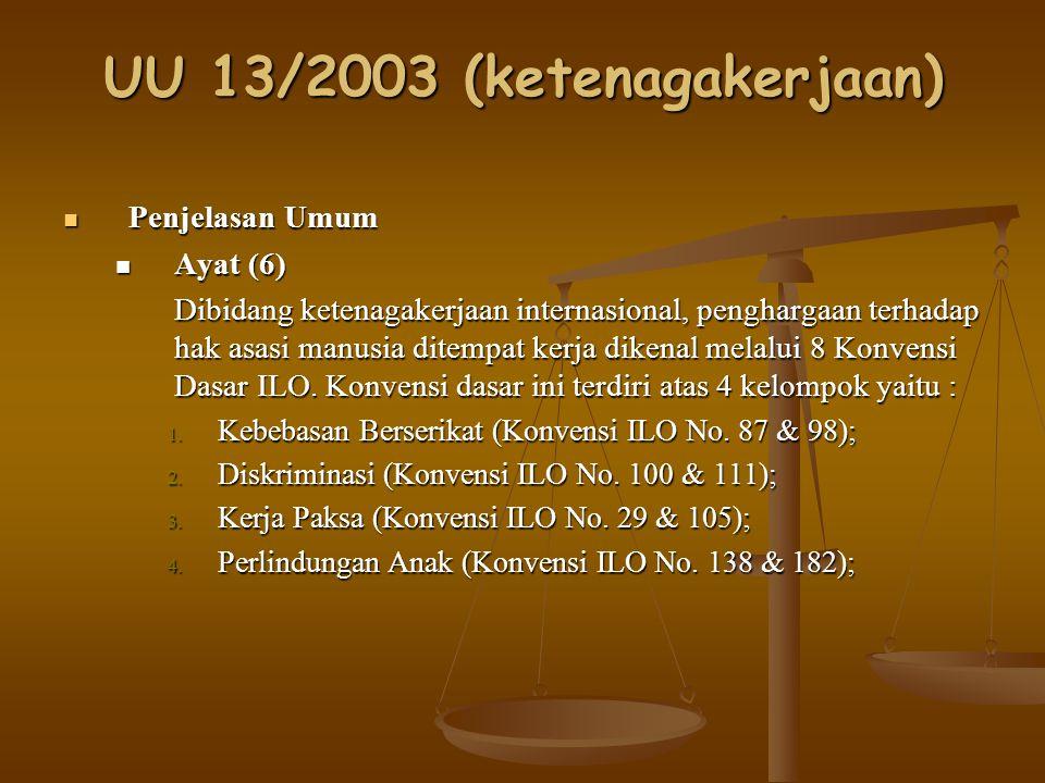 UU 13/2003 (ketenagakerjaan) Penjelasan Umum Penjelasan Umum Ayat (6) Ayat (6) Dibidang ketenagakerjaan internasional, penghargaan terhadap hak asasi manusia ditempat kerja dikenal melalui 8 Konvensi Dasar ILO.