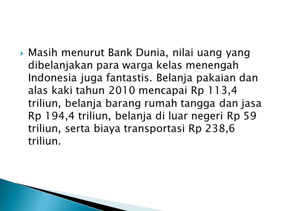  Masih menurut Bank Dunia, nilai uang yang dibelanjakan para warga kelas menengah Indonesia juga fantastis.