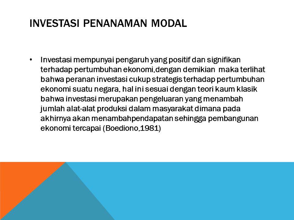 INVESTASI PENANAMAN MODAL Investasi mempunyai pengaruh yang positif dan signifikan terhadap pertumbuhan ekonomi,dengan demikian maka terlihat bahwa peranan investasi cukup strategis terhadap pertumbuhan ekonomi suatu negara, hal ini sesuai dengan teori kaum klasik bahwa investasi merupakan pengeluaran yang menambah jumlah alat-alat produksi dalam masyarakat dimana pada akhirnya akan menambahpendapatan sehingga pembangunan ekonomi tercapai (Boediono,1981)