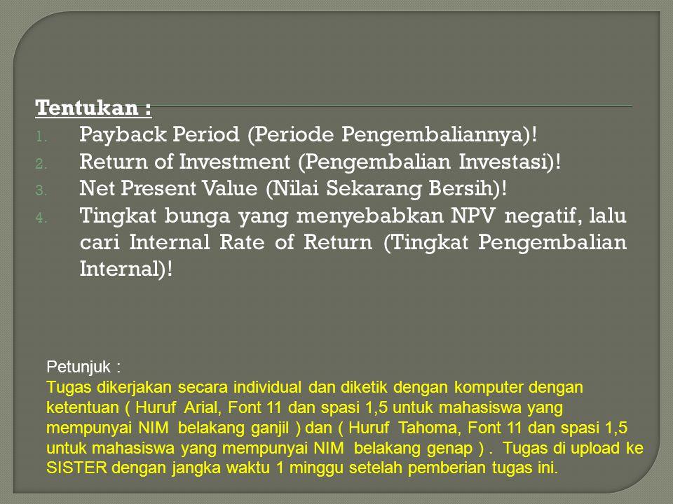 Tentukan : 1. Payback Period (Periode Pengembaliannya)! 2. Return of Investment (Pengembalian Investasi)! 3. Net Present Value (Nilai Sekarang Bersih)