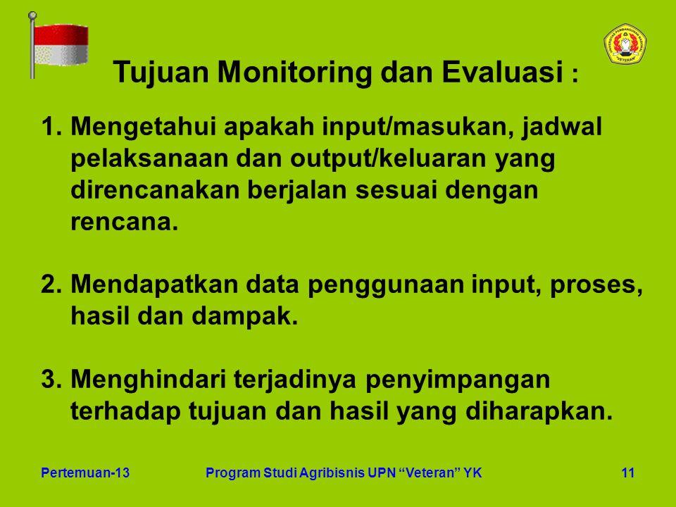 """11Pertemuan-13Program Studi Agribisnis UPN """"Veteran"""" YK Tujuan Monitoring dan Evaluasi : 1.Mengetahui apakah input/masukan, jadwal pelaksanaan dan out"""