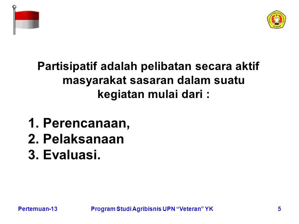 """5Pertemuan-13Program Studi Agribisnis UPN """"Veteran"""" YK Partisipatif adalah pelibatan secara aktif masyarakat sasaran dalam suatu kegiatan mulai dari :"""