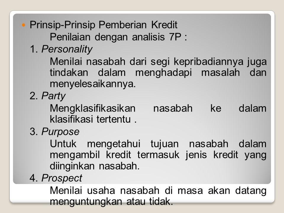Prinsip-Prinsip Pemberian Kredit Penilaian dengan analisis 7P : 1. Personality Menilai nasabah dari segi kepribadiannya juga tindakan dalam menghadapi