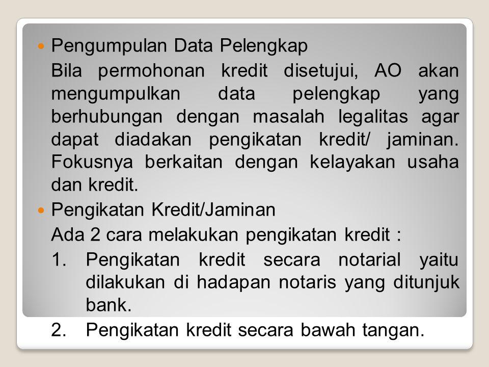 Pengumpulan Data Pelengkap Bila permohonan kredit disetujui, AO akan mengumpulkan data pelengkap yang berhubungan dengan masalah legalitas agar dapat
