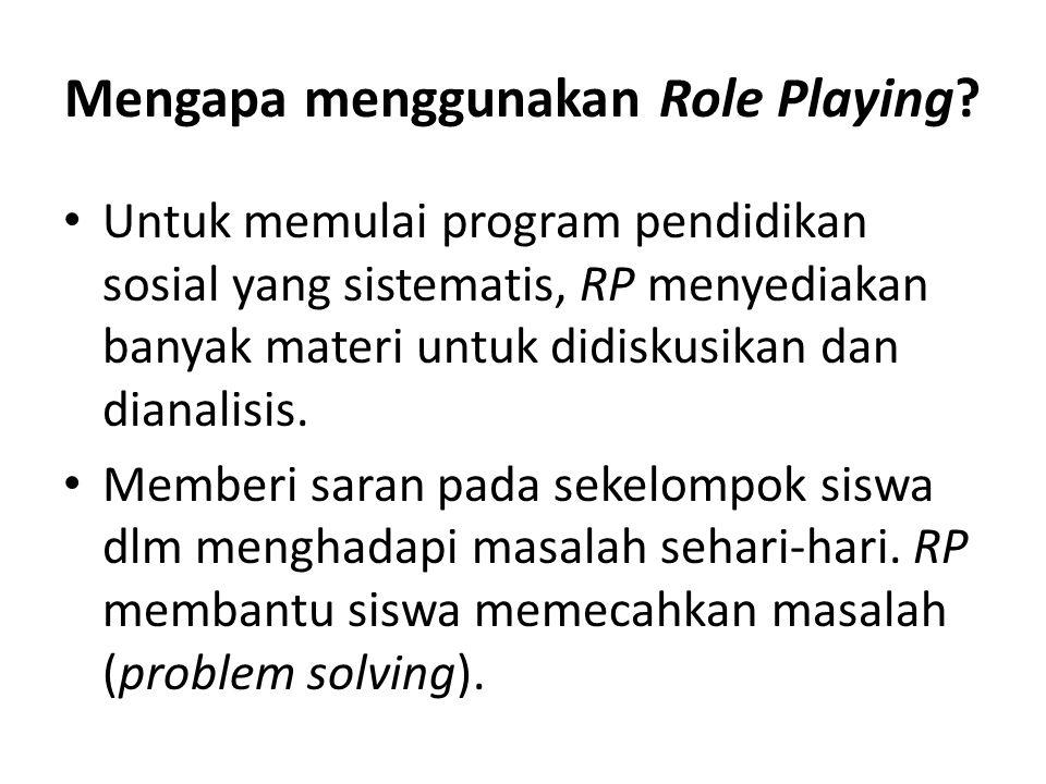 Mengapa menggunakan Role Playing? Untuk memulai program pendidikan sosial yang sistematis, RP menyediakan banyak materi untuk didiskusikan dan dianali