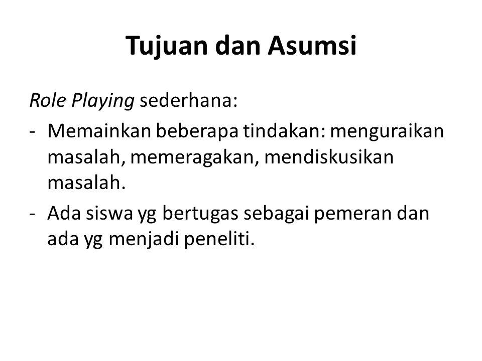 Tujuan dan Asumsi Role Playing sederhana: -Memainkan beberapa tindakan: menguraikan masalah, memeragakan, mendiskusikan masalah. -Ada siswa yg bertuga