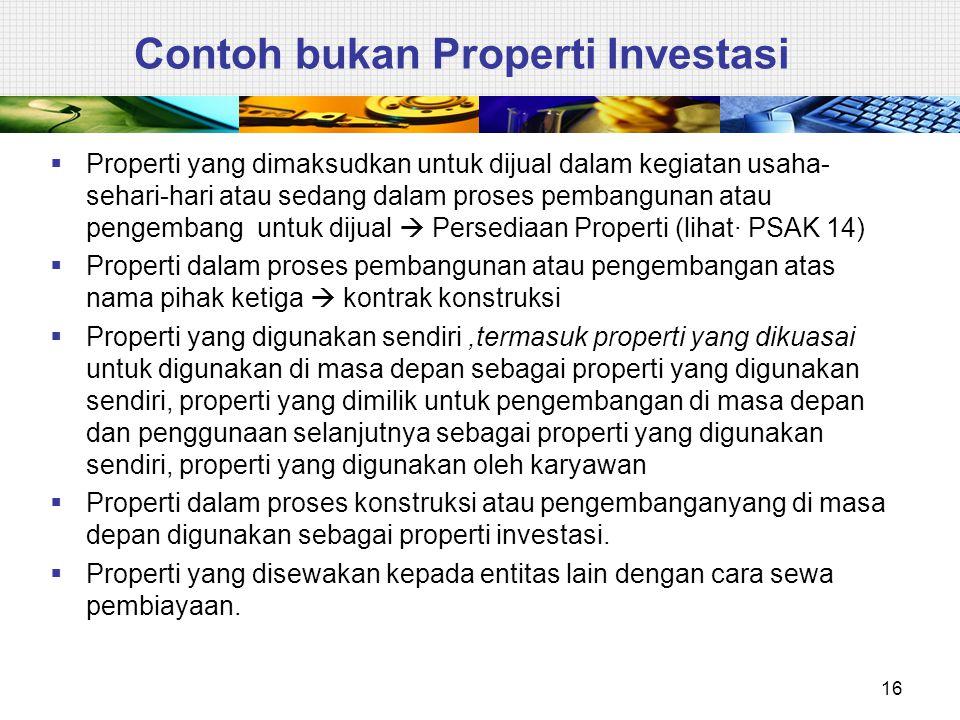 Contoh bukan Properti Investasi  Properti yang dimaksudkan untuk dijual dalam kegiatan usaha- sehari-hari atau sedang dalam proses pembangunan atau p