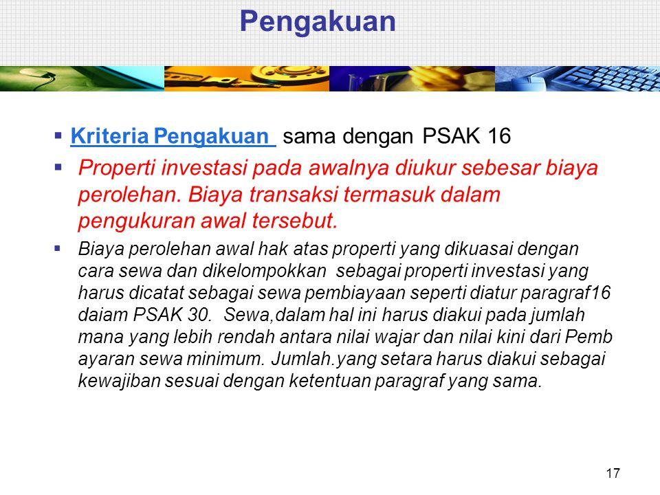 Pengakuan  Kriteria Pengakuan sama dengan PSAK 16  Properti investasi pada awalnya diukur sebesar biaya perolehan. Biaya transaksi termasuk dalam pe