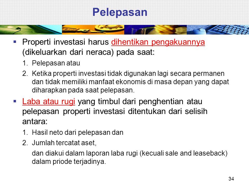 Pelepasan  Properti investasi harus dihentikan pengakuannya (dikeluarkan dari neraca) pada saat: 1.Pelepasan atau 2.Ketika properti investasi tidak d