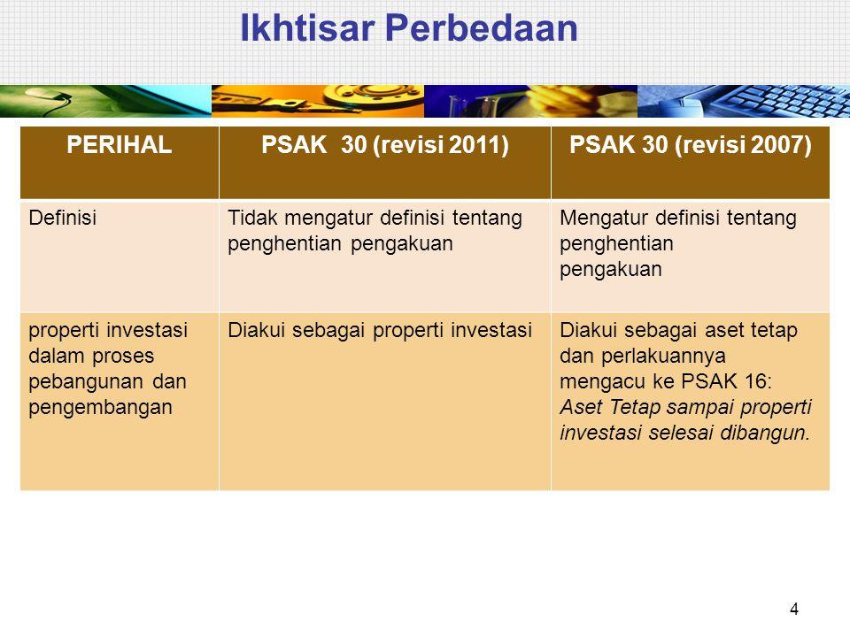 Ikhtisar Perbedaan 4 PERIHALPSAK 30 (revisi 2011)PSAK 30 (revisi 2007) DefinisiTidak mengatur definisi tentang penghentian pengakuan Mengatur definisi