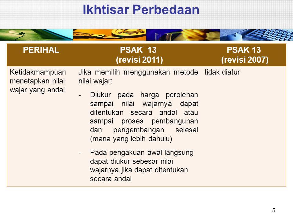 Ikhtisar Perbedaan 5 PERIHALPSAK 13 (revisi 2011) PSAK 13 (revisi 2007) Ketidakmampuan menetapkan nilai wajar yang andal Jika memilih menggunakan meto