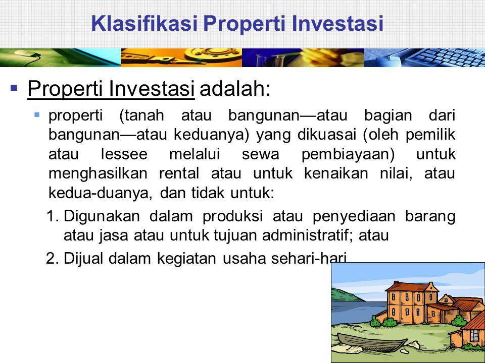 Klasifikasi Properti Investasi  Untuk dapat mengklasifikasikan suatu properti sebagai properti investasi, harus memenuhi kedua kriteria berikut: 1.Tujuan penggunaan (rental dan/atau kenaikan nilai), dan 2.Jenis kepemilikan (dimiliki sendiri atau melalui sewa pembiayaan).