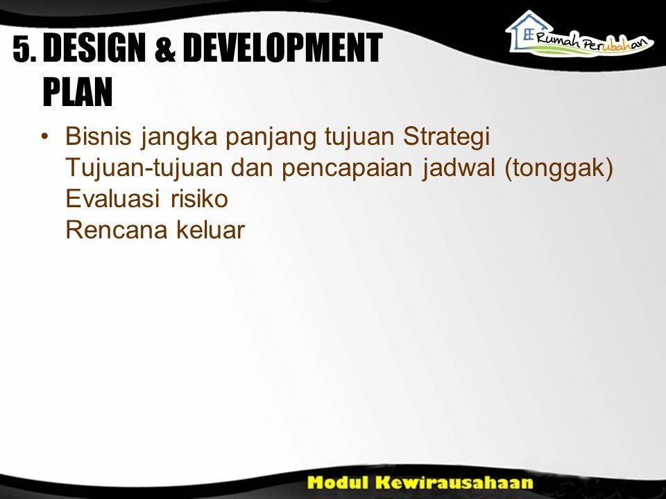 Bisnis jangka panjang tujuan Strategi Tujuan-tujuan dan pencapaian jadwal (tonggak) Evaluasi risiko Rencana keluar 5. DESIGN & DEVELOPMENT PLAN