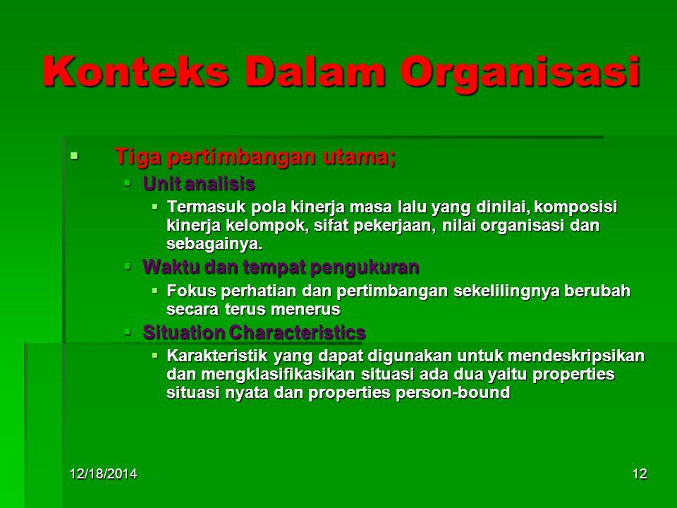 12/18/201412 Konteks Dalam Organisasi  Tiga pertimbangan utama;  Unit analisis  Termasuk pola kinerja masa lalu yang dinilai, komposisi kinerja kelompok, sifat pekerjaan, nilai organisasi dan sebagainya.