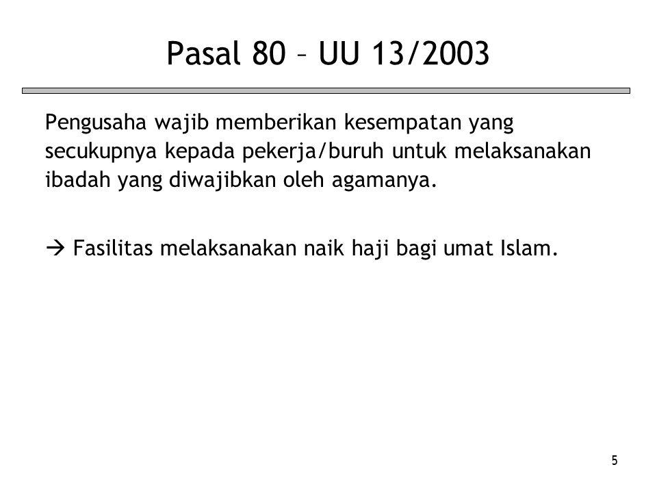 5 Pasal 80 – UU 13/2003 Pengusaha wajib memberikan kesempatan yang secukupnya kepada pekerja/buruh untuk melaksanakan ibadah yang diwajibkan oleh agam