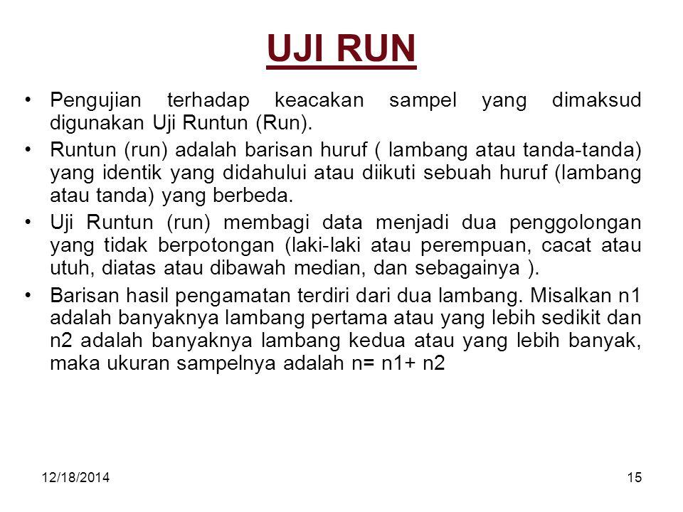 12/18/201415 UJI RUN Pengujian terhadap keacakan sampel yang dimaksud digunakan Uji Runtun (Run). Runtun (run) adalah barisan huruf ( lambang atau tan