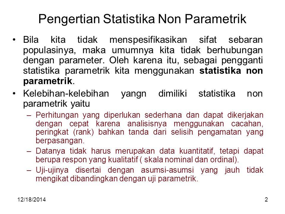 12/18/20142 Pengertian Statistika Non Parametrik Bila kita tidak menspesifikasikan sifat sebaran populasinya, maka umumnya kita tidak berhubungan deng