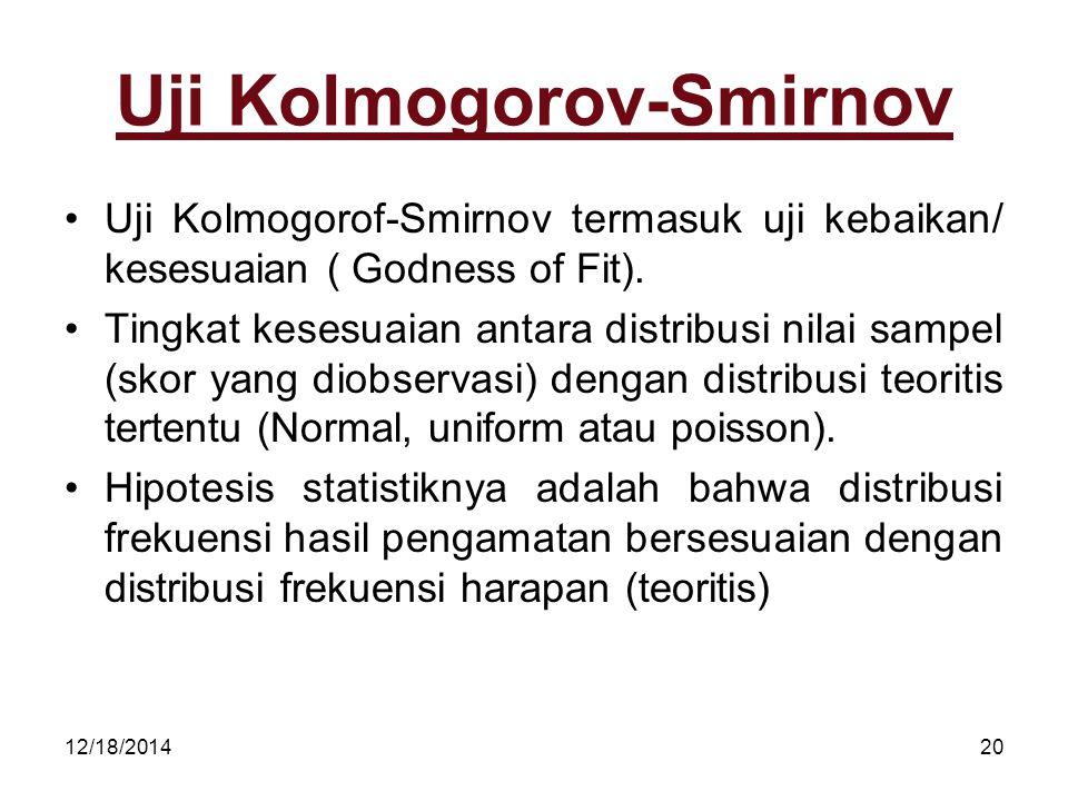 12/18/201420 Uji Kolmogorov-Smirnov Uji Kolmogorof-Smirnov termasuk uji kebaikan/ kesesuaian ( Godness of Fit). Tingkat kesesuaian antara distribusi n