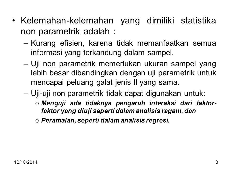 12/18/20143 Kelemahan-kelemahan yang dimiliki statistika non parametrik adalah : –Kurang efisien, karena tidak memanfaatkan semua informasi yang terka