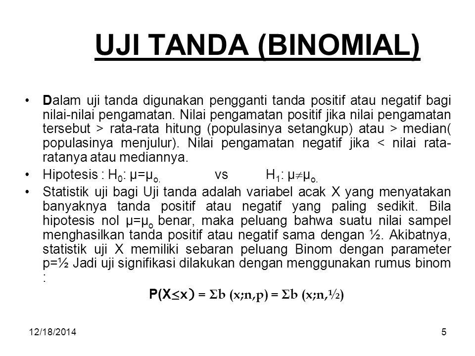 12/18/20145 UJI TANDA (BINOMIAL) Dalam uji tanda digunakan pengganti tanda positif atau negatif bagi nilai-nilai pengamatan. Nilai pengamatan positif