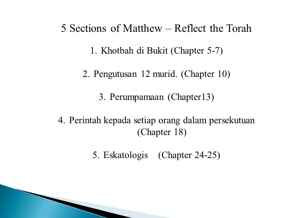 5 Sections of Matthew – Reflect the Torah 1.Khotbah di Bukit (Chapter 5-7) 2.Pengutusan 12 murid. (Chapter 10) 3.Perumpamaan (Chapter13) 4.Perintah ke