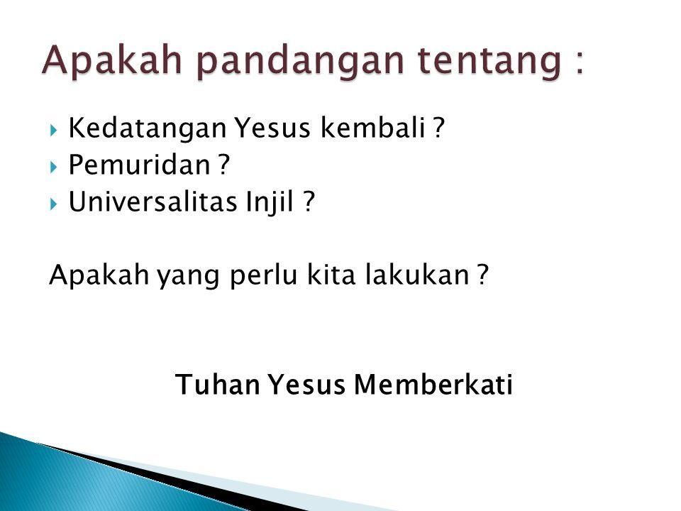  Kedatangan Yesus kembali ?  Pemuridan ?  Universalitas Injil ? Apakah yang perlu kita lakukan ? Tuhan Yesus Memberkati