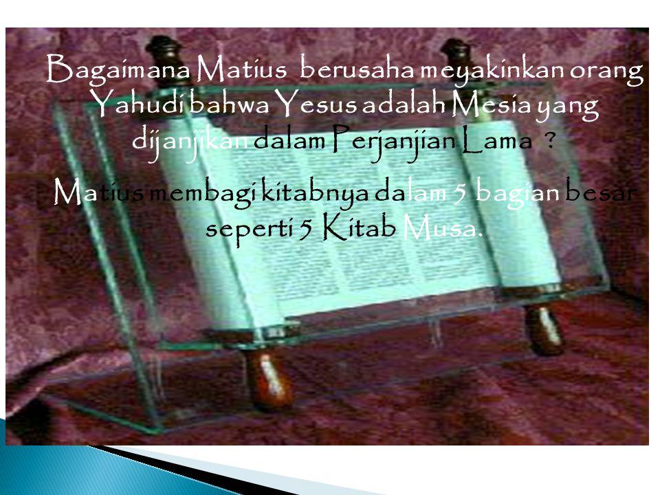 Bagaimana Matius berusaha meyakinkan orang Yahudi bahwa Yesus adalah Mesia yang dijanjikan dalam Perjanjian Lama ? Matius membagi kitabnya dalam 5 bag
