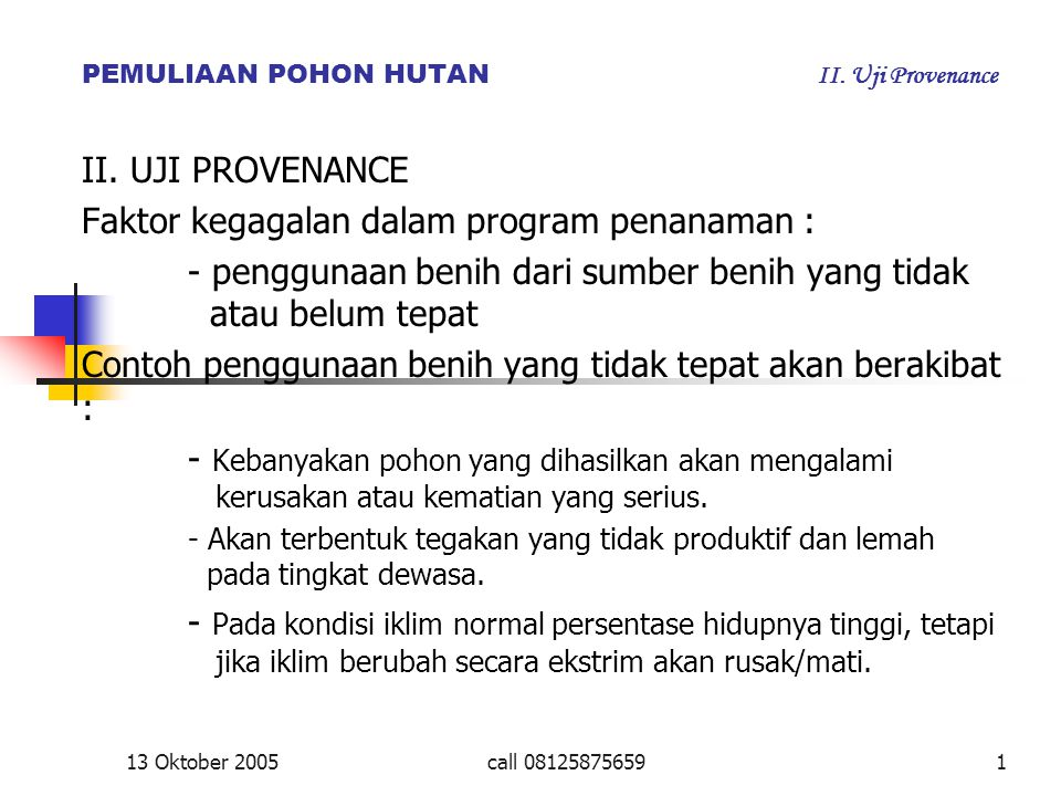 13 Oktober 2005call 081258756591 PEMULIAAN POHON HUTAN II. Uji Provenance II. UJI PROVENANCE Faktor kegagalan dalam program penanaman : - penggunaan b