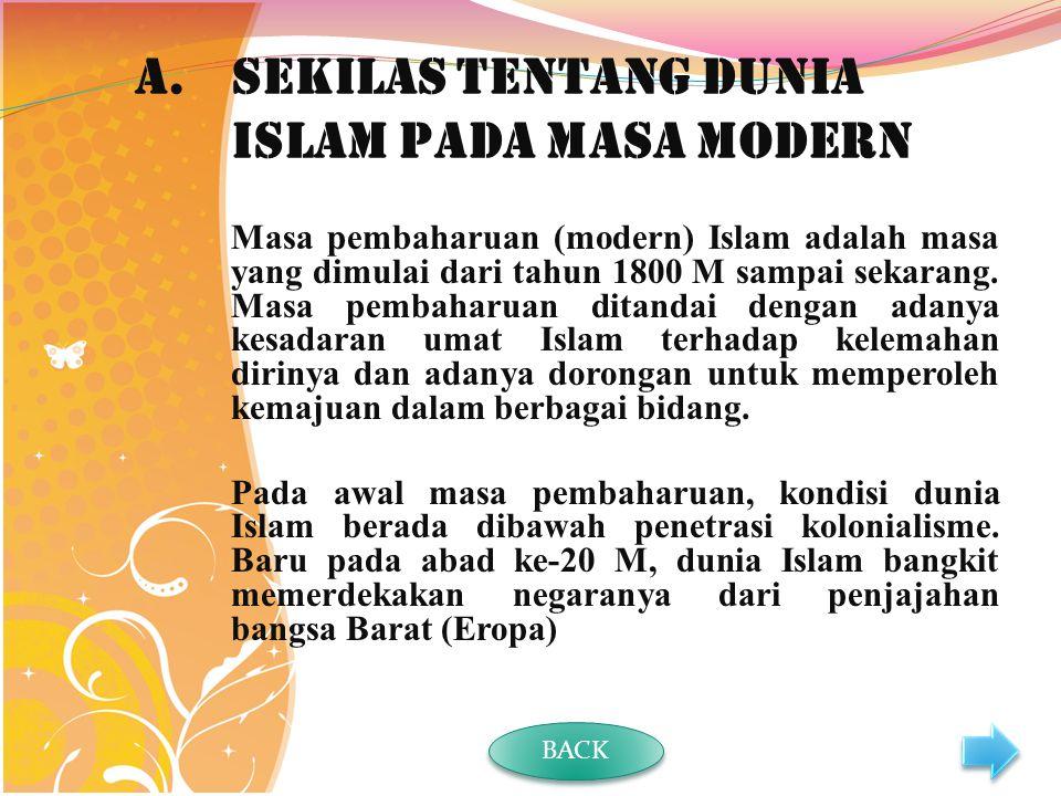 A.Sekilas tentang Dunia Islam pada Masa Modern Masa pembaharuan (modern) Islam adalah masa yang dimulai dari tahun 1800 M sampai sekarang.