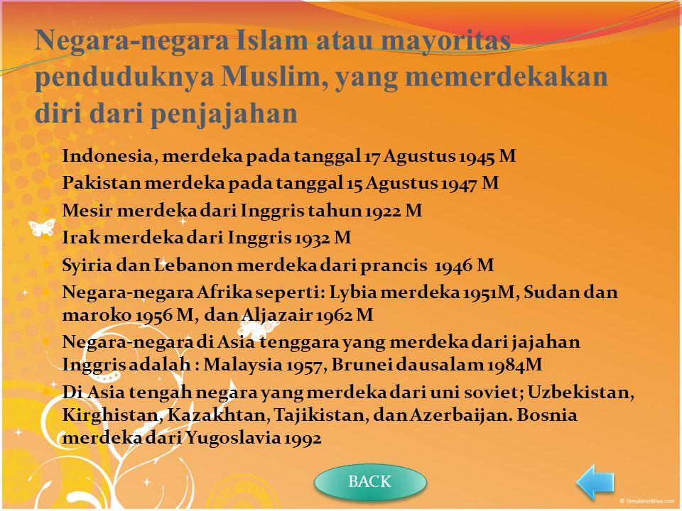 Negara-negara Islam atau mayoritas penduduknya Muslim, yang memerdekakan diri dari penjajahan Indonesia, merdeka pada tanggal 17 Agustus 1945 M Pakistan merdeka pada tanggal 15 Agustus 1947 M Mesir merdeka dari Inggris tahun 1922 M Irak merdeka dari Inggris 1932 M Syiria dan Lebanon merdeka dari prancis 1946 M Negara-negara Afrika seperti: Lybia merdeka 1951M, Sudan dan maroko 1956 M, dan Aljazair 1962 M Negara-negara di Asia tenggara yang merdeka dari jajahan Inggris adalah : Malaysia 1957, Brunei dausalam 1984M Di Asia tengah negara yang merdeka dari uni soviet; Uzbekistan, Kirghistan, Kazakhtan, Tajikistan, dan Azerbaijan.
