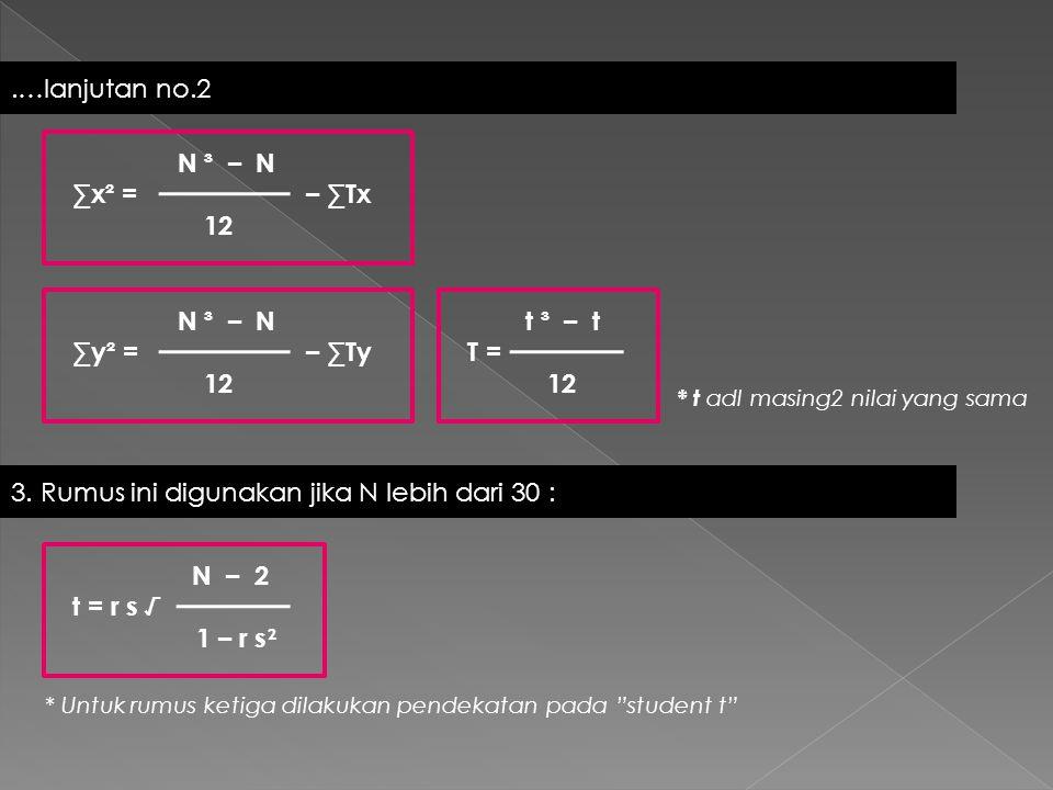 * t adl masing2 nilai yang sama.…lanjutan no.2 N ³ – N ∑x² = – ∑Tx 12 N ³ – N ∑y² = – ∑Ty 12 3. Rumus ini digunakan jika N lebih dari 30 : t ³ – t T =