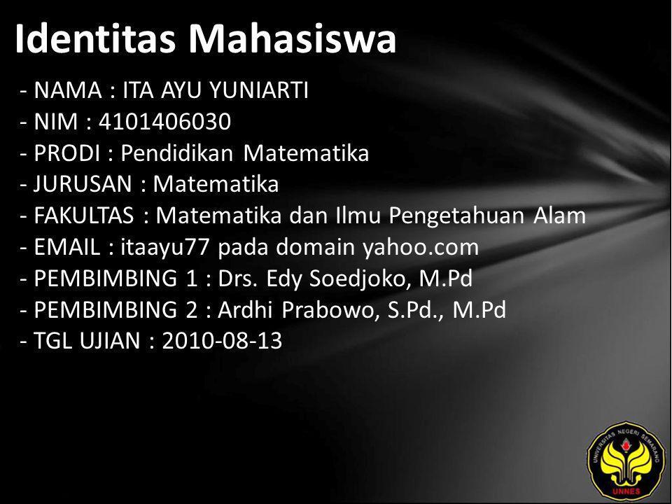 Identitas Mahasiswa - NAMA : ITA AYU YUNIARTI - NIM : 4101406030 - PRODI : Pendidikan Matematika - JURUSAN : Matematika - FAKULTAS : Matematika dan Ilmu Pengetahuan Alam - EMAIL : itaayu77 pada domain yahoo.com - PEMBIMBING 1 : Drs.