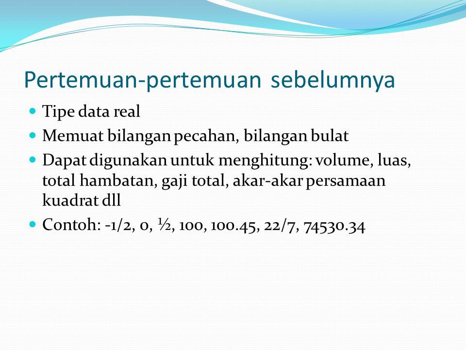 Pertemuan-pertemuan sebelumnya Tipe data real Memuat bilangan pecahan, bilangan bulat Dapat digunakan untuk menghitung: volume, luas, total hambatan, gaji total, akar-akar persamaan kuadrat dll Contoh: -1/2, 0, ½, 100, 100.45, 22/7, 74530.34