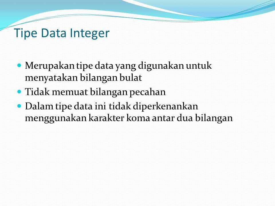 Tipe Data Integer Merupakan tipe data yang digunakan untuk menyatakan bilangan bulat Tidak memuat bilangan pecahan Dalam tipe data ini tidak diperkenankan menggunakan karakter koma antar dua bilangan