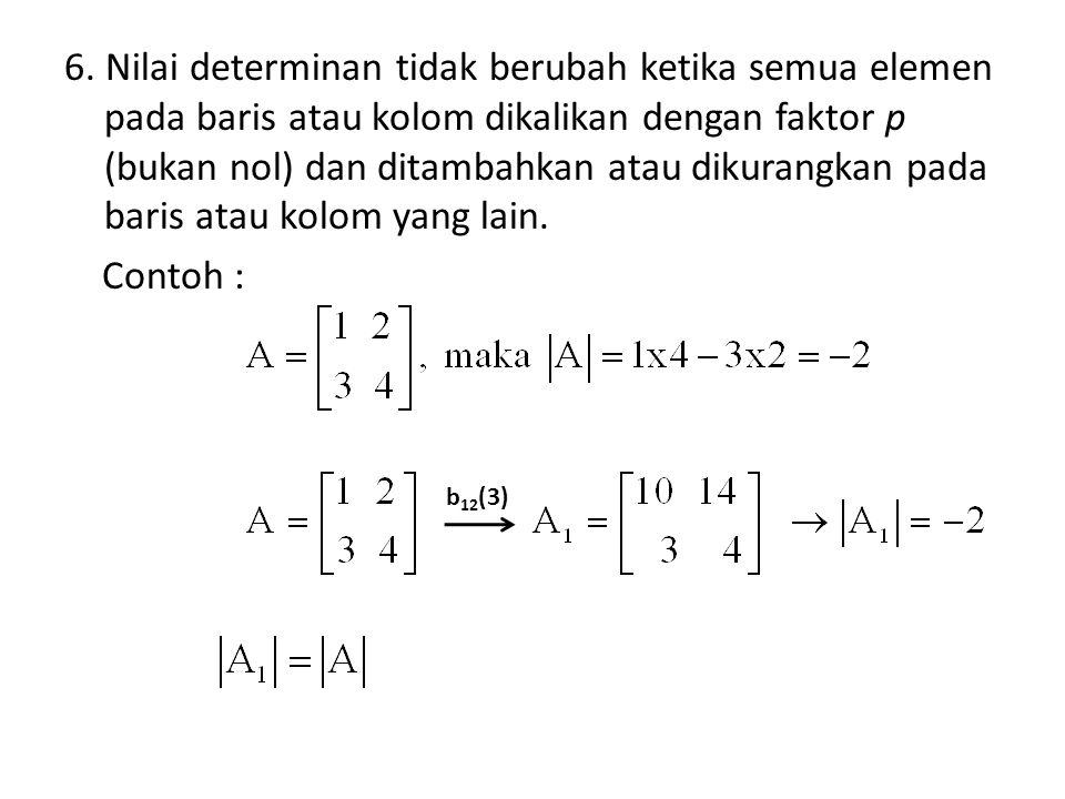 6. Nilai determinan tidak berubah ketika semua elemen pada baris atau kolom dikalikan dengan faktor p (bukan nol) dan ditambahkan atau dikurangkan pad